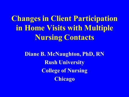 Changes in Client Participation in Home Visits with Multiple Nursing Contacts Diane B. McNaughton, PhD, RN Rush University College of Nursing Chicago.
