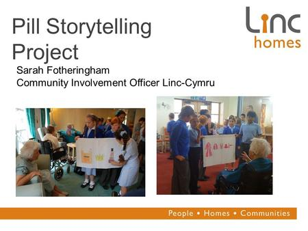 Pill Storytelling Project Sarah Fotheringham Community Involvement Officer Linc-Cymru.
