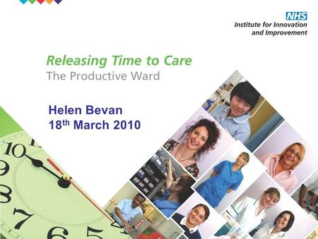 "Helen Bevan 18 th March 2010. Copyright ©: NHS Institute for Innovation and Improvement 2008-2009 – All rights reserved The ""Productive"" (Releasing Time)"