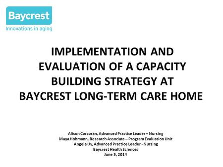 IMPLEMENTATION AND EVALUATION OF A CAPACITY BUILDING STRATEGY AT BAYCREST LONG-TERM CARE HOME Alison Corcoran, Advanced Practice Leader – Nursing Maya.