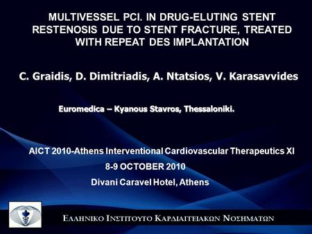AICT 2010-Athens Interventional Cardiovascular Therapeutics XI 8-9 OCTOBER 2010 Divani Caravel Hotel, Αthens Euromedica – Kyanous Stavros, Thessaloniki.