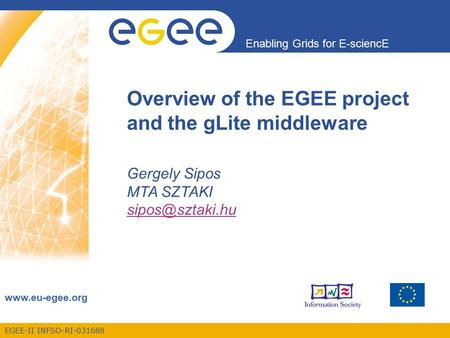 EGEE-II INFSO-RI-031688 Enabling Grids for E-sciencE  Overview of the EGEE project and the gLite middleware Gergely Sipos MTA SZTAKI