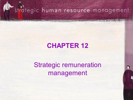 CHAPTER 12 Strategic remuneration management. Session objectives Understand the nature of remuneration strategies and the decisions involved in developing.