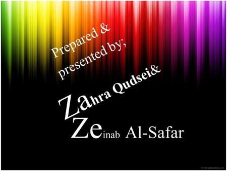 Prepared & presented by; Zahra Qudsei& Zeinab Al-Safar.