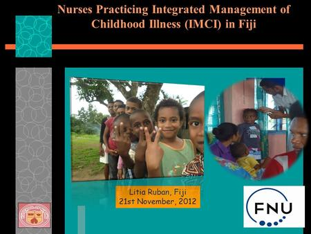 Nurses Practicing Integrated Management of Childhood Illness (IMCI) in Fiji Litia Ruban, Fiji 21st November, 2012.