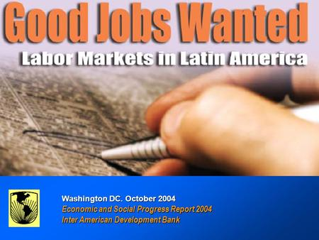 GOOD JOBS WANTED : Labor Markets in Latin America GOOD JOBS WANTED : Labor Markets in Latin America Inter-American Development Bank Washington DC. October.