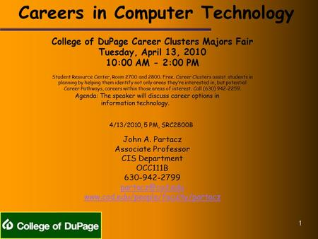 Careers in Computer Technology College of DuPage Career Clusters Majors Fair Tuesday, April 13, 2010 10:00 AM - 2:00 PM Student Resource Center, Room 2700.