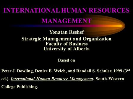 INTERNATIONAL HUMAN RESOURCES MANAGEMENT Yonatan Reshef Strategic Management and Organization Faculty of Business University of Alberta Based on Peter.