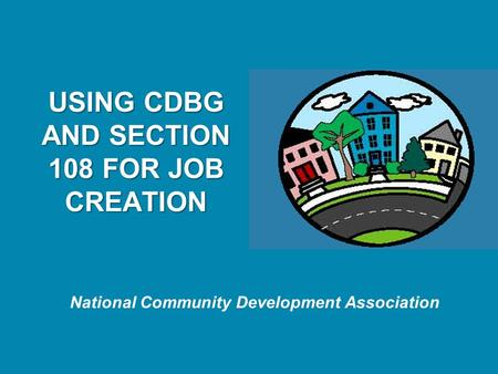 National Community Development Association USING CDBG AND SECTION 108 FOR JOB CREATION.