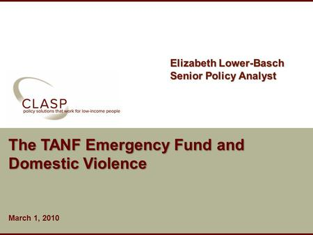Www.clasp.org The TANF Emergency Fund and Domestic Violence March 1, 2010 Elizabeth Lower-Basch Senior Policy Analyst.