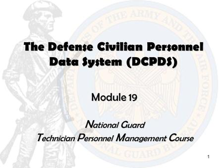 1 The Defense Civilian Personnel Data System (DCPDS) Module 19 N ational G uard T echnician P ersonnel M anagement C ourse.