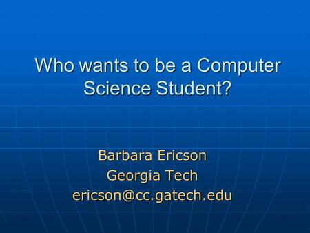 Who wants to be a Computer Science Student? Barbara Ericson Georgia Tech