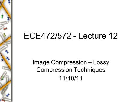 ECE472/572 - Lecture 12 Image Compression – Lossy Compression Techniques 11/10/11.