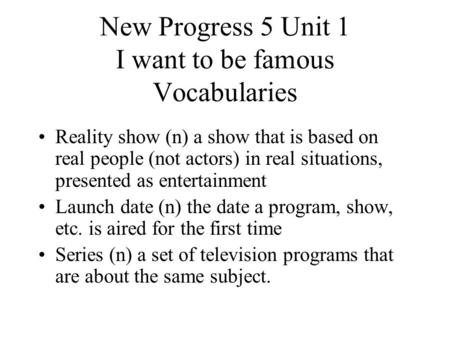 New Progress 5 Unit 1 I want to be famous Vocabularies Reality show (n) a show that is based on real people (not actors) in real situations, presented.