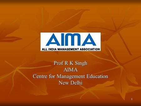 1 Prof R K Singh AIMA Centre for Management Education New Delhi.