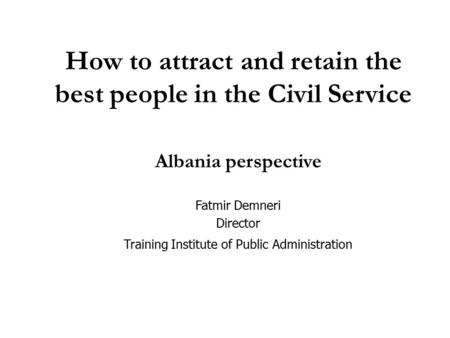 How to attract and retain the best people in the Civil Service Albania perspective Fatmir Demneri Director Training Institute of Public Administration.