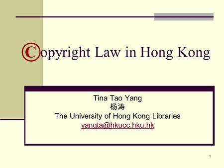 1 opyright Law in Hong Kong Tina Tao Yang 杨涛 The University of Hong Kong Libraries ©