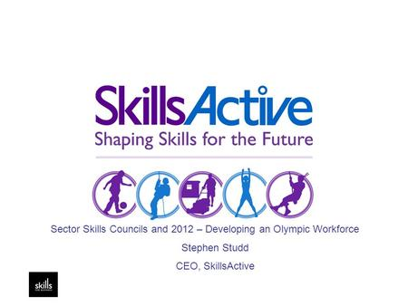 Sector Skills Councils and 2012 – Developing an Olympic Workforce Stephen Studd CEO, SkillsActive.