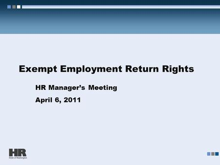 Exempt Employment Return Rights HR Manager's Meeting April 6, 2011.