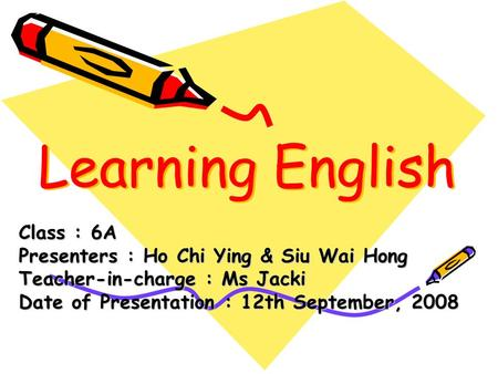 Learning English Class : 6A Presenters : Ho Chi Ying & Siu Wai Hong Teacher-in-charge : Ms Jacki Date of Presentation : 12th September, 2008.