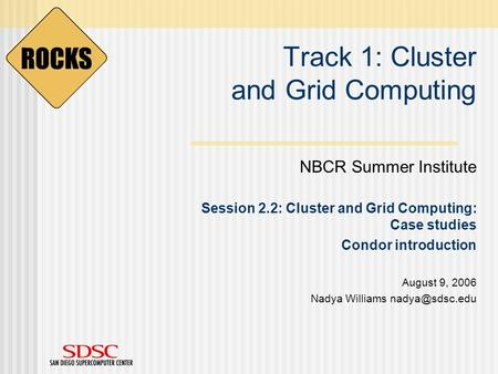 Track 1: Cluster and Grid Computing NBCR Summer Institute Session 2.2: Cluster and Grid Computing: Case studies Condor introduction August 9, 2006 Nadya.