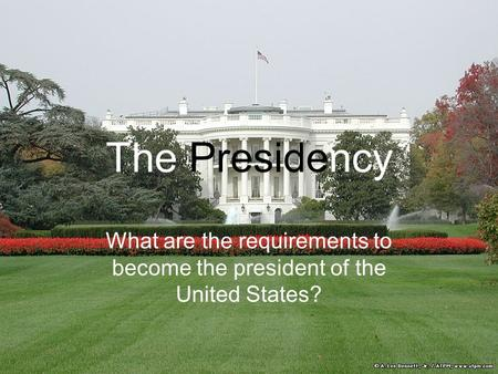 The Presidency What are the requirements to become the president of the United States?