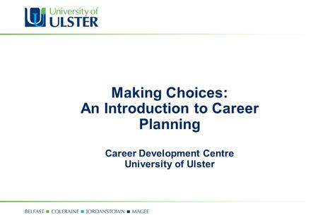Making Choices: An Introduction to Career Planning Career Development Centre University of Ulster.