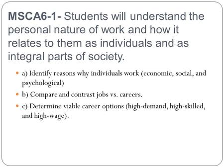 MSCA6-1- Students will understand the personal nature of work and how it relates to them as individuals and as integral parts of society. a) Identify reasons.