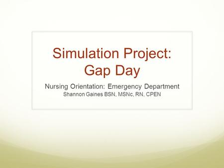 Simulation Project: Gap Day Nursing Orientation: Emergency Department Shannon Gaines BSN, MSNc, RN, CPEN.