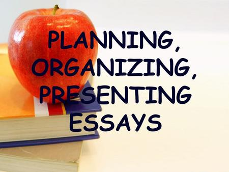 PLANNING, ORGANIZING, PRESENTING ESSAYS. Writing As A Process.