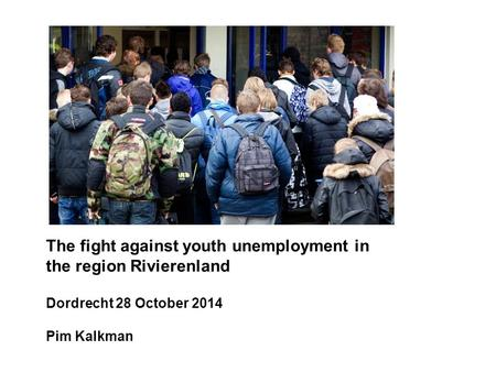 The fight against youth unemployment in the region Rivierenland Dordrecht 28 October 2014 Pim Kalkman.