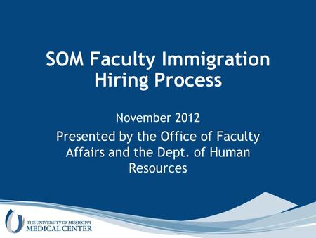 SOM Faculty Immigration Hiring Process November 2012 Presented by the Office of Faculty Affairs and the Dept. of Human Resources.