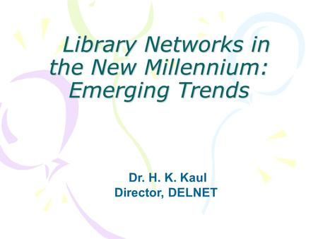 Library <strong>Networks</strong> in the New Millennium: Emerging Trends Library <strong>Networks</strong> in the New Millennium: Emerging Trends Dr. H. K. Kaul Director, DELNET.