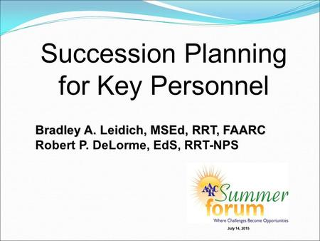 Succession Planning for Key Personnel Bradley A. Leidich, MSEd, RRT, FAARC Robert P. DeLorme, EdS, RRT-NPS July 14, 2015.