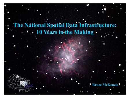 The National Spatial Data Infrastructure: 10 Years in the Making Bruce McKenzie.