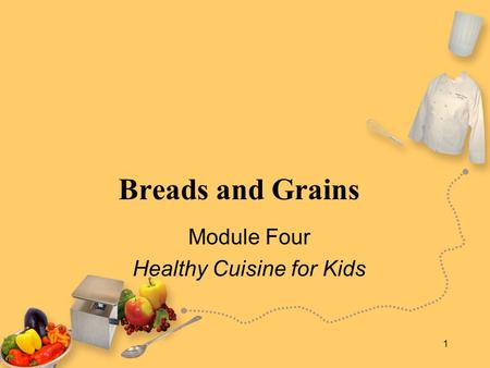 1 Breads and Grains Module Four Healthy Cuisine for Kids.