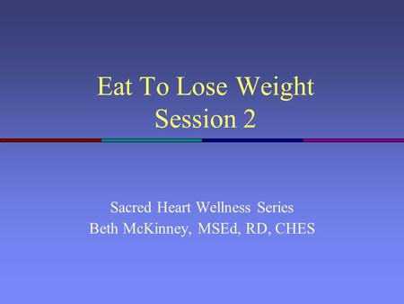 Eat To Lose Weight Session 2 Sacred Heart Wellness Series Beth McKinney, MSEd, RD, CHES.