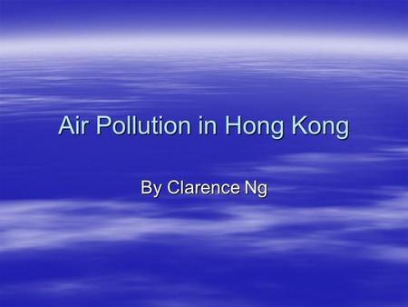 Air Pollution in Hong Kong By Clarence Ng. What caused the air pollution in Hong Kong? The main causes of air polllution are mainly that China is one.