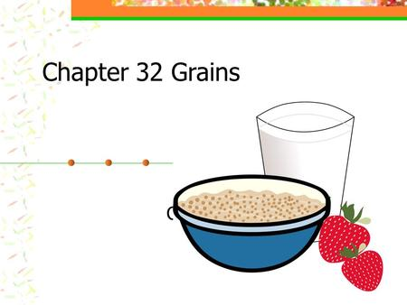 Chapter 32 Grains Chapter 15. Objective Identify grain products and their uses. Explain the value of grains in the diet. Explain how to select and store.