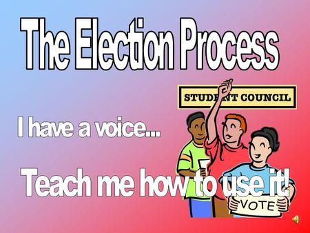 The Election Process Teach me how to use it! I have a voice...