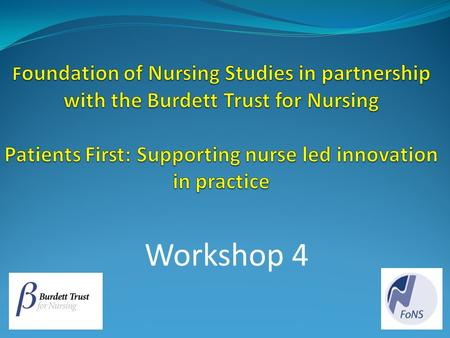 Foundation of Nursing Studies in partnership with the Burdett Trust for Nursing Patients First: Supporting nurse led innovation in practice Workshop 4.