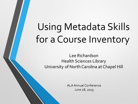 Using Metadata Skills for a Course Inventory Lee Richardson Health Sciences Library University of North Carolina at Chapel Hill ALA Annual Conference June.