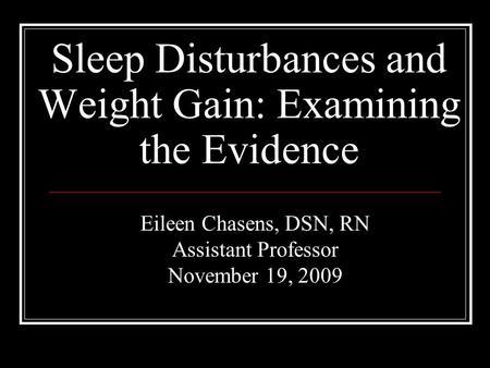 Sleep Disturbances and Weight Gain: Examining the Evidence Eileen Chasens, DSN, RN Assistant Professor November 19, 2009.