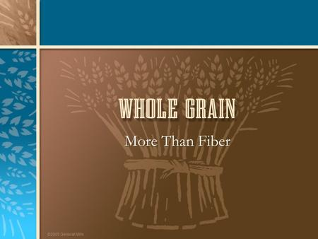 ©2005 General Mills More Than Fiber. ©2005 General Mills The Whole Grain Story 1.Whole grain components 2.Health benefits of whole grain 3.Practical tips.