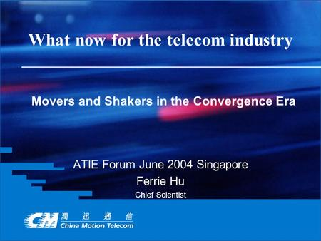 What now for the telecom industry ATIE Forum June 2004 Singapore Ferrie Hu Chief Scientist Movers and Shakers in the Convergence Era.