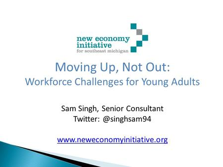 Moving Up, Not Out: Workforce Challenges for Young Adults Sam Singh, Senior Consultant
