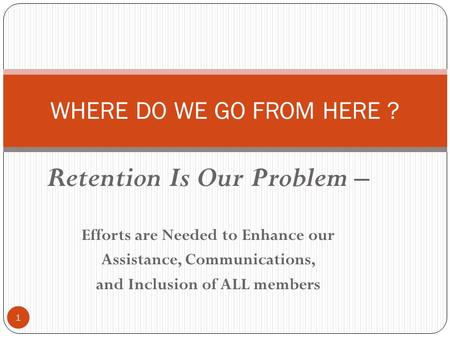 Retention Is Our Problem – Efforts are Needed to Enhance our Assistance, Communications, and Inclusion of ALL members 1 WHERE DO WE GO FROM HERE ?
