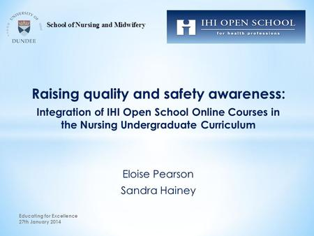 Raising quality and safety awareness: Integration of IHI Open School Online Courses in the Nursing Undergraduate Curriculum Eloise Pearson Sandra Hainey.