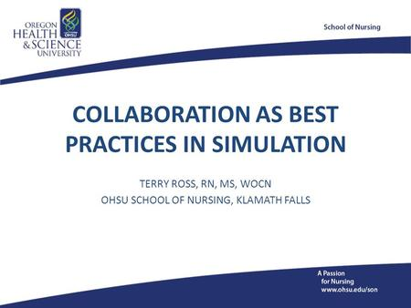COLLABORATION AS BEST PRACTICES IN SIMULATION TERRY ROSS, RN, MS, WOCN OHSU SCHOOL OF NURSING, KLAMATH FALLS.
