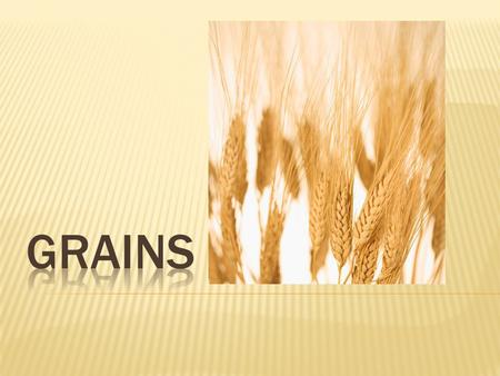 Wheat, rice, oats, barley, corn, buckwheat and rye. The main uses for grains are cereals, flour and pasta.